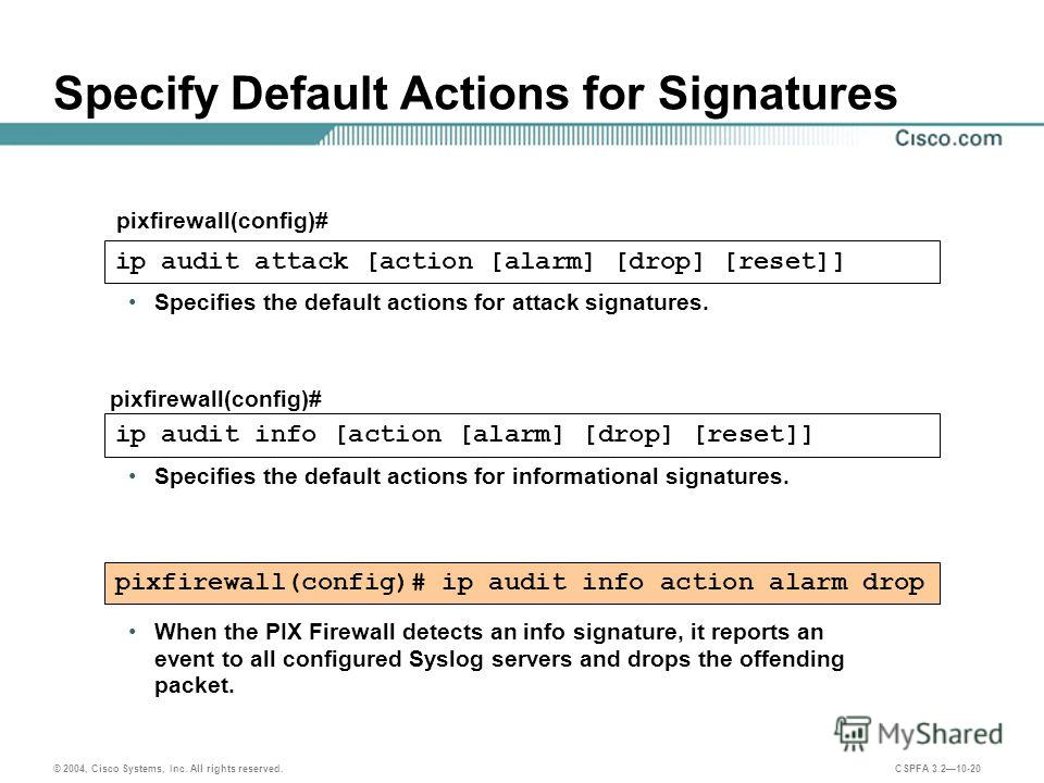 © 2004, Cisco Systems, Inc. All rights reserved. CSPFA 3.210-20 Specify Default Actions for Signatures pixfirewall(config)# ip audit attack [action [alarm] [drop] [reset]] ip audit info [action [alarm] [drop] [reset]] Specifies the default actions fo