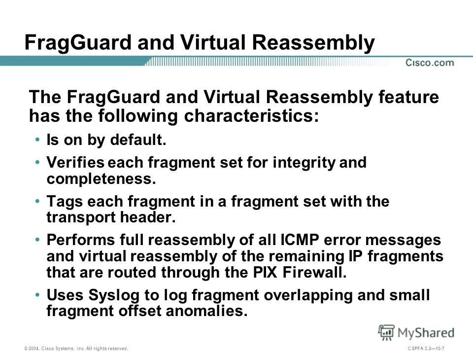 © 2004, Cisco Systems, Inc. All rights reserved. CSPFA 3.210-7 FragGuard and Virtual Reassembly The FragGuard and Virtual Reassembly feature has the following characteristics: Is on by default. Verifies each fragment set for integrity and completenes