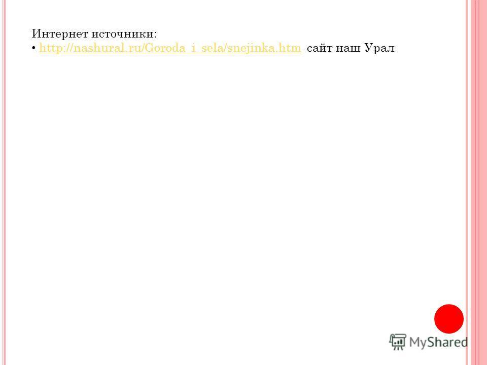Интернет источники: http://nashural.ru/Goroda_i_sela/snejinka.htm сайт наш Уралhttp://nashural.ru/Goroda_i_sela/snejinka.htm