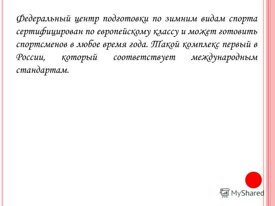 Федеральный центр подготовки по зимним видам спорта сертифицирован по европейскому классу и может готовить спортсменов в любое время года. Такой комплекс первый в России, который соответствует международным стандартам.