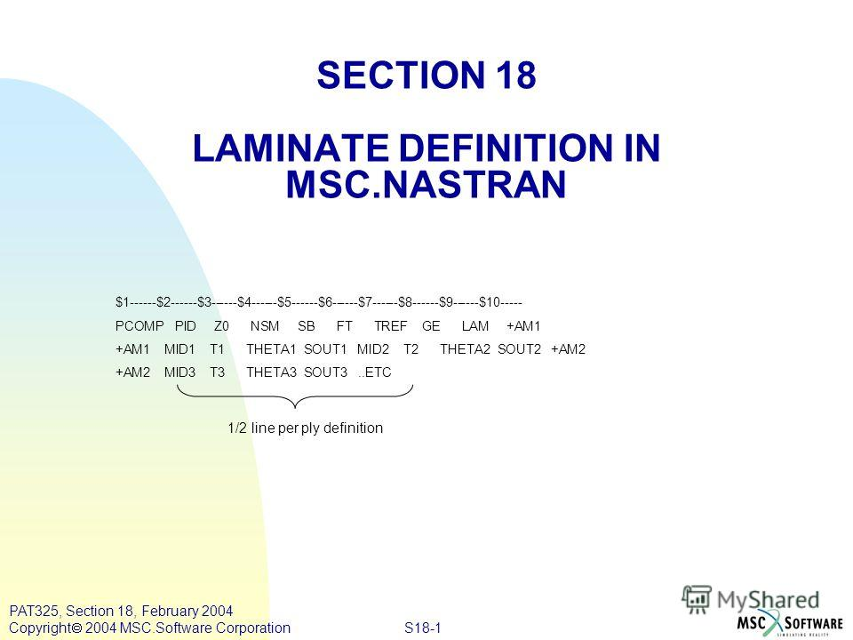 S18-1 PAT325, Section 18, February 2004 Copyright 2004 MSC.Software Corporation SECTION 18 LAMINATE DEFINITION IN MSC.NASTRAN $1------$2------$3------$4------$5------$6------$7------$8------$9------$10----- PCOMP PID Z0 NSM SB FT TREF GE LAM +AM1 +AM