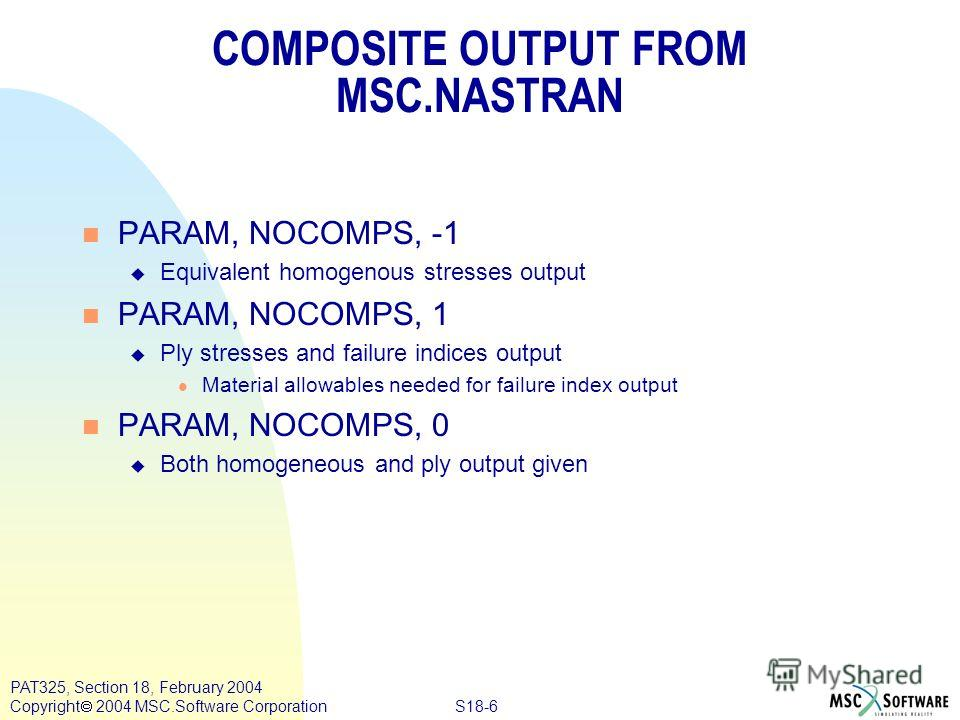 S18-6 PAT325, Section 18, February 2004 Copyright 2004 MSC.Software Corporation COMPOSITE OUTPUT FROM MSC.NASTRAN n PARAM, NOCOMPS, -1 u Equivalent homogenous stresses output n PARAM, NOCOMPS, 1 u Ply stresses and failure indices output l Material al