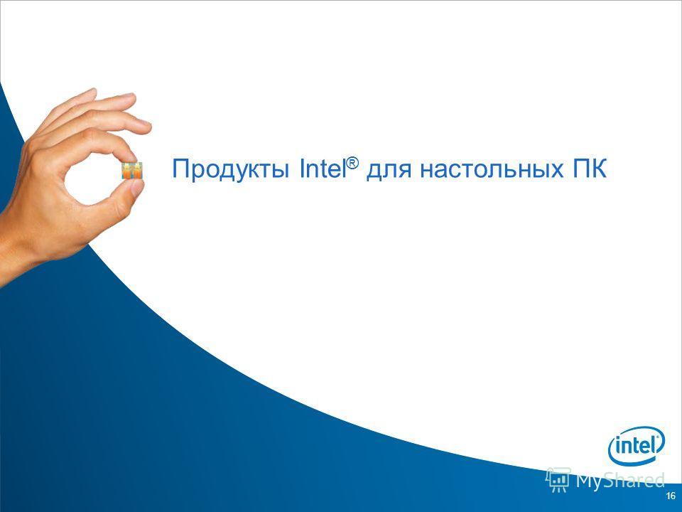 16 Продукты Intel ® для настольных ПК