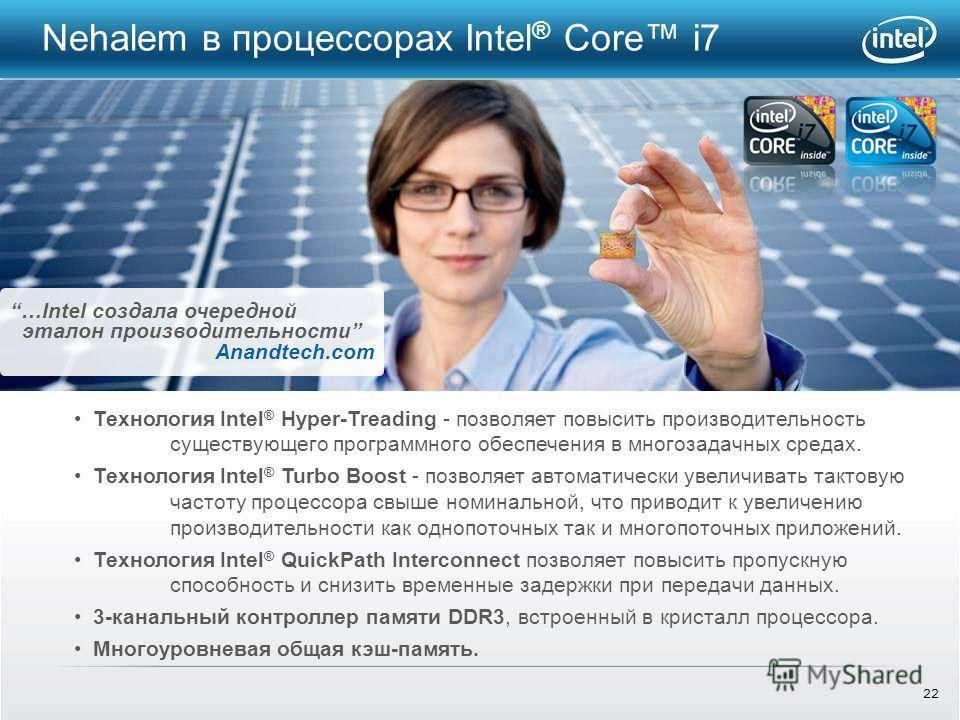 22 Nehalem в процессорах Intel ® Core i7 …Intel создала очередной эталон производительности Anandtech.com Технология Intel ® Hyper-Treading - позволяет повысить производительность существующего программного обеспечения в многозадачных средах. Техноло