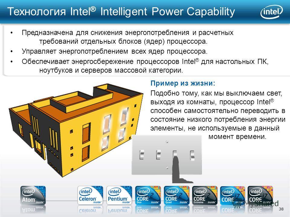 38 Технология Intel ® Intelligent Power Capability Предназначена для снижения энергопотребления и расчетных требований отдельных блоков (ядер) процессора. Подобно тому, как мы выключаем свет, выходя из комнаты, процессор Intel ® способен самостоятель