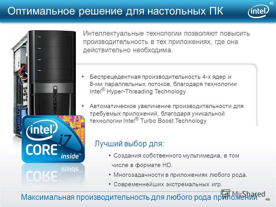 46 Максимальная производительность для любого рода приложений Беспрецедентная производительность 4-х ядер и 8-ми параллельных потоков, благодаря технологии Intel ® Hyper-Threading Technology Автоматическое увеличение производительности для требуемых