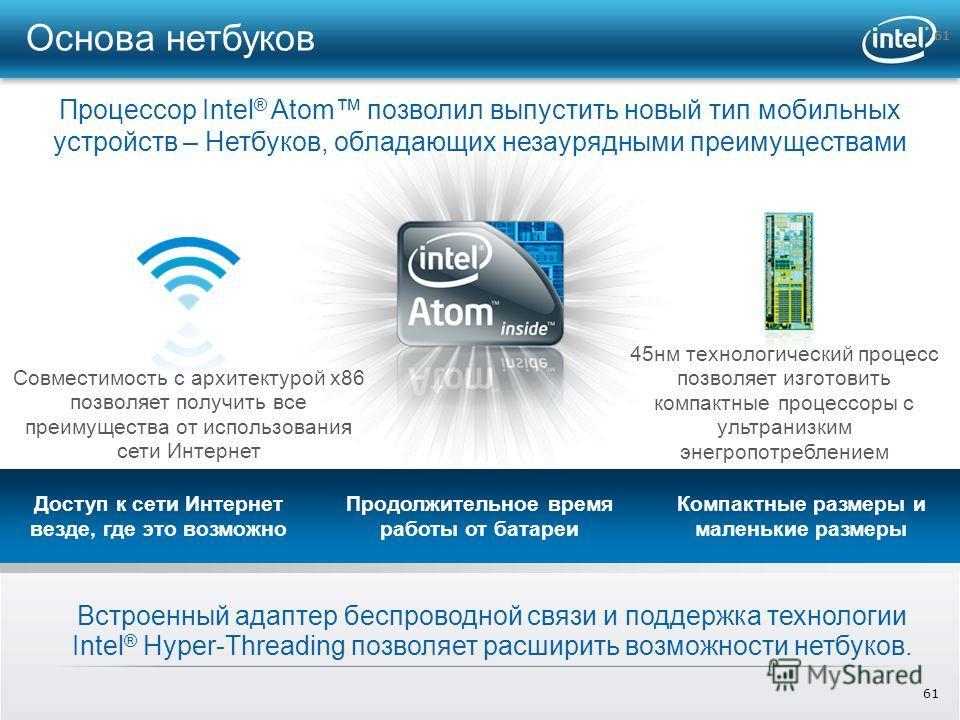 61 Встроенный адаптер беспроводной связи и поддержка технологии Intel ® Hyper-Threading позволяет расширить возможности нетбуков. Совместимость с архитектурой x86 позволяет получить все преимущества от использования сети Интернет 45 нм технологически