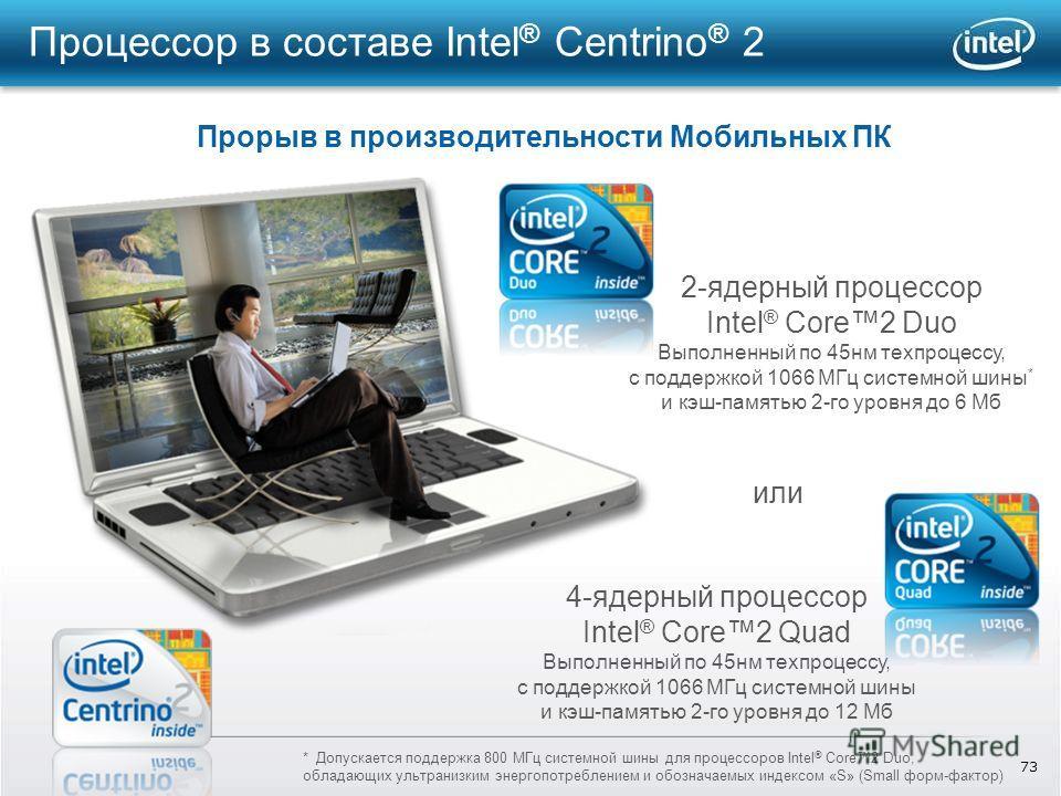 73 Процессор в составе Intel ® Centrino ® 2 Прорыв в производительности Мобильных ПК 2-ядерный процессор Intel ® Core2 Duo Выполненный по 45 нм техпроцессу, с поддержкой 1066 МГц системной шины * и кэш-памятью 2-го уровня до 6 Мб 4-ядерный процессор