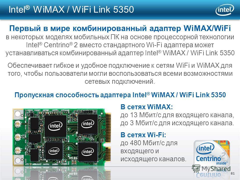 81 Intel ® WiMAX / WiFi Link 5350 Первый в мире комбинированный адаптер WiMAX/WiFi в некоторых моделях мобильных ПК на основе процессорной технологии Intel ® Centrino ® 2 вместо стандартного Wi-Fi адаптера может устанавливаться комбинированный адапте