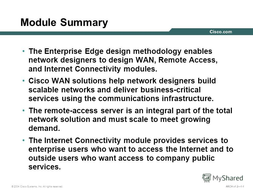 © 2004 Cisco Systems, Inc. All rights reserved. ARCH v1.21-1 Module Summary The Enterprise Edge design methodology enables network designers to design WAN, Remote Access, and Internet Connectivity modules. Cisco WAN solutions help network designers b