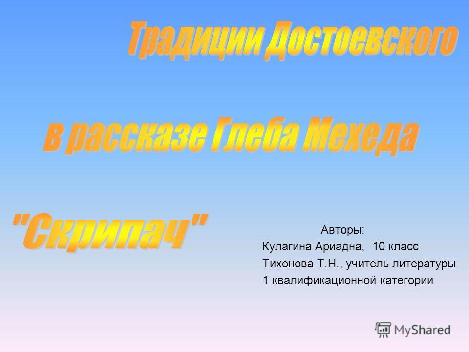 Авторы: Кулагина Ариадна, 10 класс Тихонова Т.Н., учитель литературы 1 квалификационной категории
