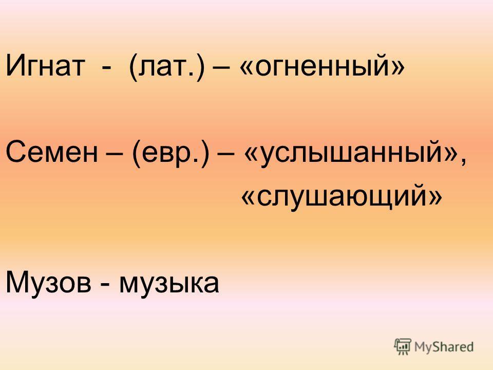 Игнат - (лат.) – «огненный» Семен – (евр.) – «услышанный», «слушающий» Музов - музыка