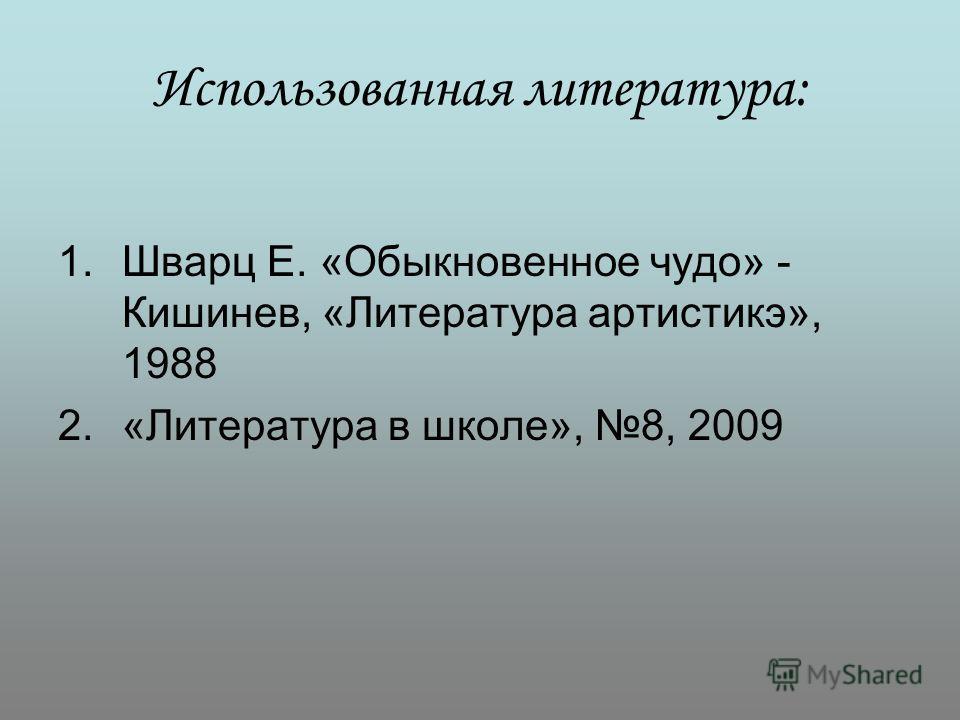 Использованная литература: 1. Шварц Е. «Обыкновенное чудо» - Кишинев, «Литература артистикэ», 1988 2.«Литература в школе», 8, 2009