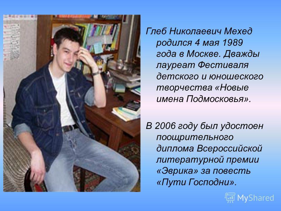 Глеб Николаевич Мехед родился 4 мая 1989 года в Москве. Дважды лауреат Фестиваля детского и юношеского творчества «Новые имена Подмосковья». В 2006 году был удостоен поощрительного диплома Всероссийской литературной премии «Эврика» за повесть «Пути Г