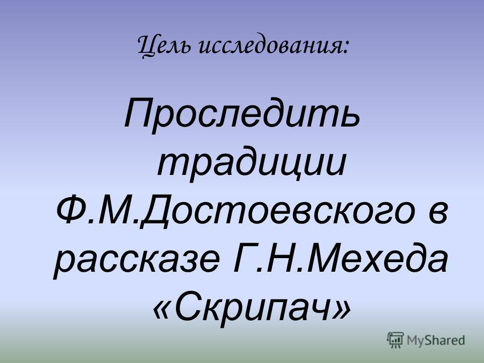 Цель исследования: Проследить традиции Ф.М.Достоевского в рассказе Г.Н.Мехеда «Скрипач»
