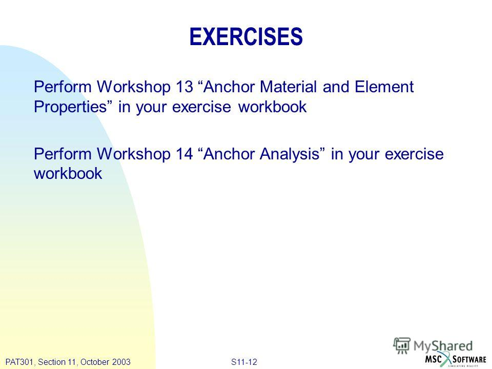 S11-12PAT301, Section 11, October 2003 EXERCISES Perform Workshop 13 Anchor Material and Element Properties in your exercise workbook Perform Workshop 14 Anchor Analysis in your exercise workbook