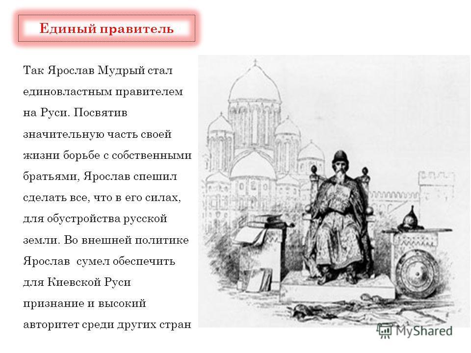 Так Ярослав Мудрый стал единовластным правителем на Руси. Посвятив значительную часть своей жизни борьбе с собственными братьями, Ярослав спешил сделать все, что в его силах, для обустройства русской земли. Во внешней политике Ярослав сумел обеспечит
