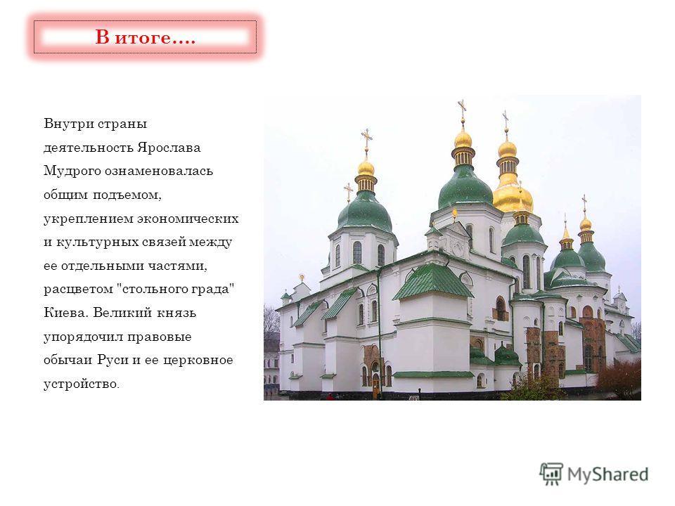 Внутри страны деятельность Ярослава Мудрого ознаменовалась общим подъемом, укреплением экономических и культурных связей между ее отдельными частями, расцветом