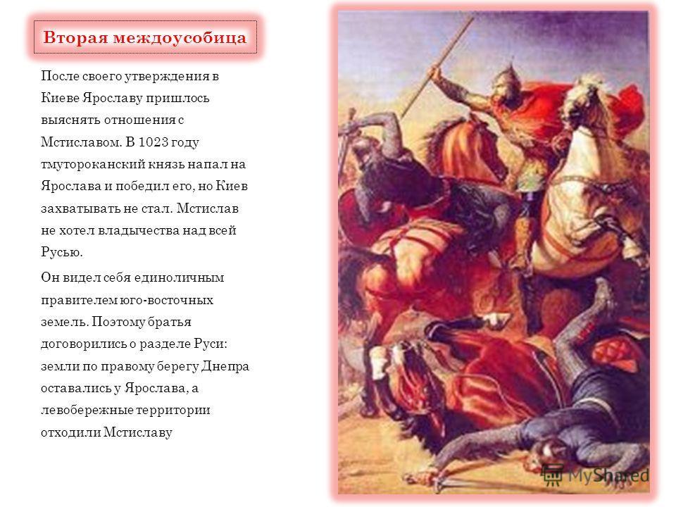 После своего утверждения в Киеве Ярославу пришлось выяснять отношения с Мстиславом. В 1023 году тмутороканский князь напал на Ярослава и победил его, но Киев захватывать не стал. Мстислав не хотел владычества над всей Русью. Он видел себя единоличным