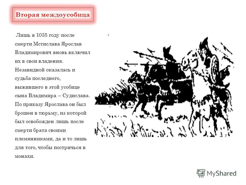 Лишь в 1035 году после смерти Мстислава Ярослав Владимирович вновь включил их в свои владения. Незавидной оказалась и судьба последнего, выжившего в этой усобице сына Владимира – Судислава. По приказу Ярослава он был брошен в тюрьму, из которой был о