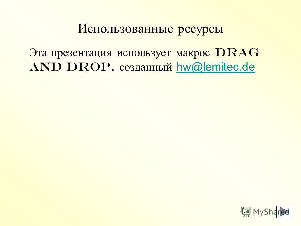 Использованные ресурсы Эта презентация использует макрос Drag and Drop, созданный hw@lemitec.dehw@lemitec.de