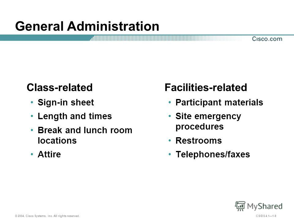 © 2004, Cisco Systems, Inc. All rights reserved. CSIDS 4.11-9 General Administration Class-related Sign-in sheet Length and times Break and lunch room locations Attire Facilities-related Participant materials Site emergency procedures Restrooms Telep