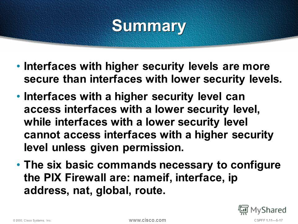 © 2000, Cisco Systems, Inc. www.cisco.com CSPFF 1.115-17 Summary Interfaces with higher security levels are more secure than interfaces with lower security levels. Interfaces with a higher security level can access interfaces with a lower security le