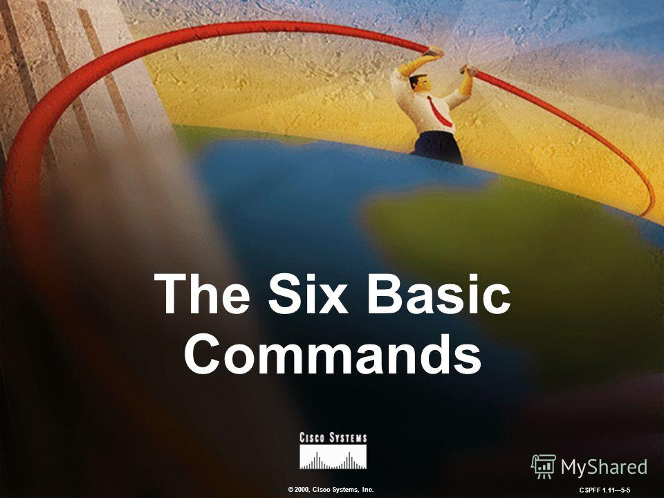 © 2000, Cisco Systems, Inc. CSPFF 1.115-5 The Six Basic Commands