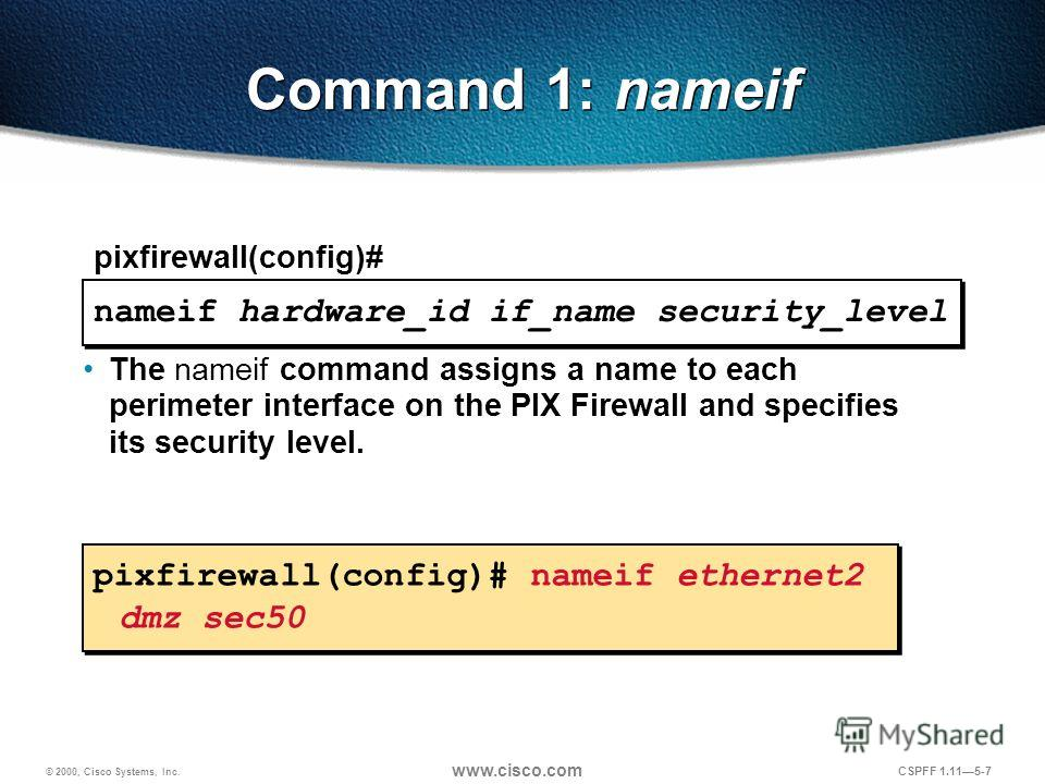 © 2000, Cisco Systems, Inc. www.cisco.com CSPFF 1.115-7 nameif hardware_id if_name security_level pixfirewall(config)# pixfirewall(config)# nameif ethernet2 dmz sec50 Command 1: nameif The nameif command assigns a name to each perimeter interface on