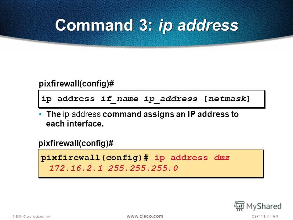 © 2000, Cisco Systems, Inc. www.cisco.com CSPFF 1.115-9 ip address if_name ip_address [netmask] pixfirewall(config)# Command 3: ip address The ip address command assigns an IP address to each interface. pixfirewall(config)# ip address dmz 172.16.2.1