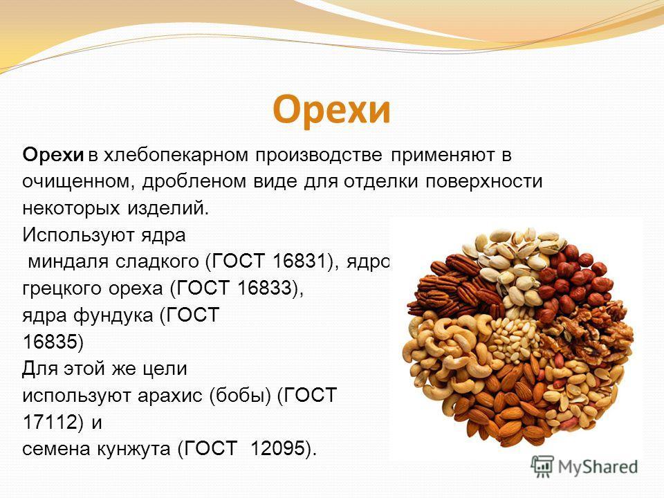 Орехи Орехи в хлебопекарном производстве применяют в очищенном, дробленом виде для отделки поверхности некоторых изделий. Используют ядра миндаля сладкого (ГОСТ 16831), ядро грецкого ореха (ГОСТ 16833), ядра фундука (ГОСТ 16835) Для этой же цели испо