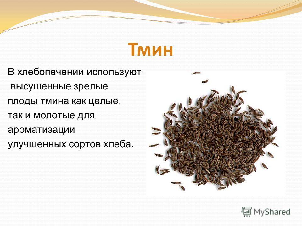 Тмин В хлебопечении используют высушенные зрелые плоды тмина как целые, так и молотые для ароматизации улучшенных сортов хлеба.