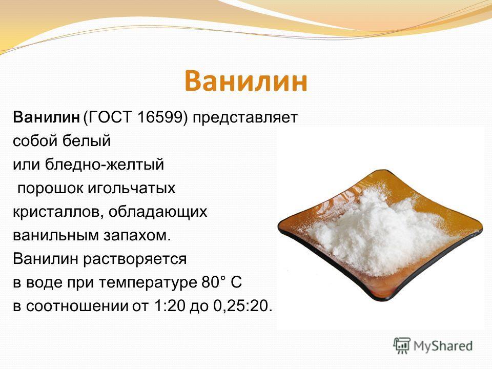 Ванилин Ванилин (ГОСТ 16599) представляет собой белый или бледно-желтый порошок игольчатых кристаллов, обладающих ванильным запахом. Ванилин растворяется в воде при температуре 80° С в соотношении от 1:20 до 0,25:20.