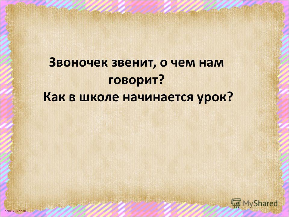 scul32.ucoz.ru Звоночек звенит, о чем нам говорит? Как в школе начинается урок?