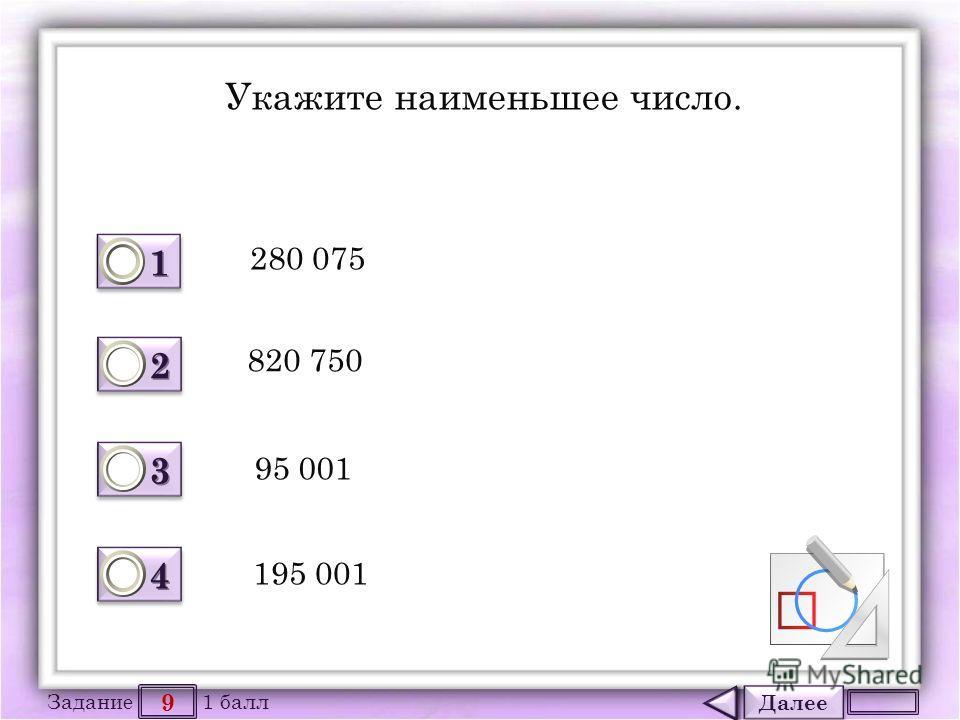 Далее 9 Задание 1 балл 1111 1111 2222 2222 3333 3333 4444 4444 Укажите наименьшее число. 280 075 820 750 95 001 195 001