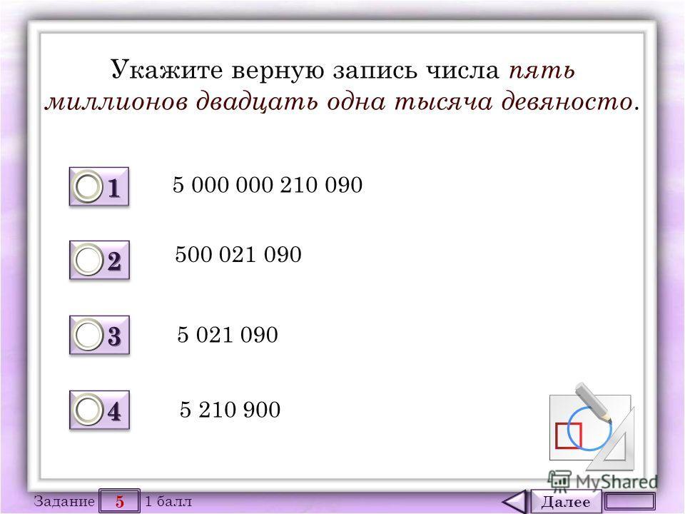 Далее 5 Задание 1 балл 1111 1111 2222 2222 3333 3333 4444 4444 Укажите верную запись числа пять миллионов двадцать одна тысяча девяносто. 5 000 000 210 090 500 021 090 5 021 090 5 210 900