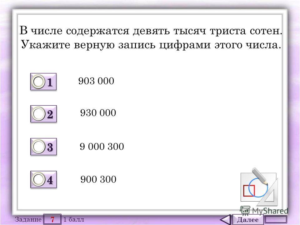 Далее 7 Задание 1 балл 1111 1111 2222 2222 3333 3333 4444 4444 В числе содержатся девять тысяч триста сотен. Укажите верную запись цифрами этого числа. 903 000 930 000 9 000 300 900 300