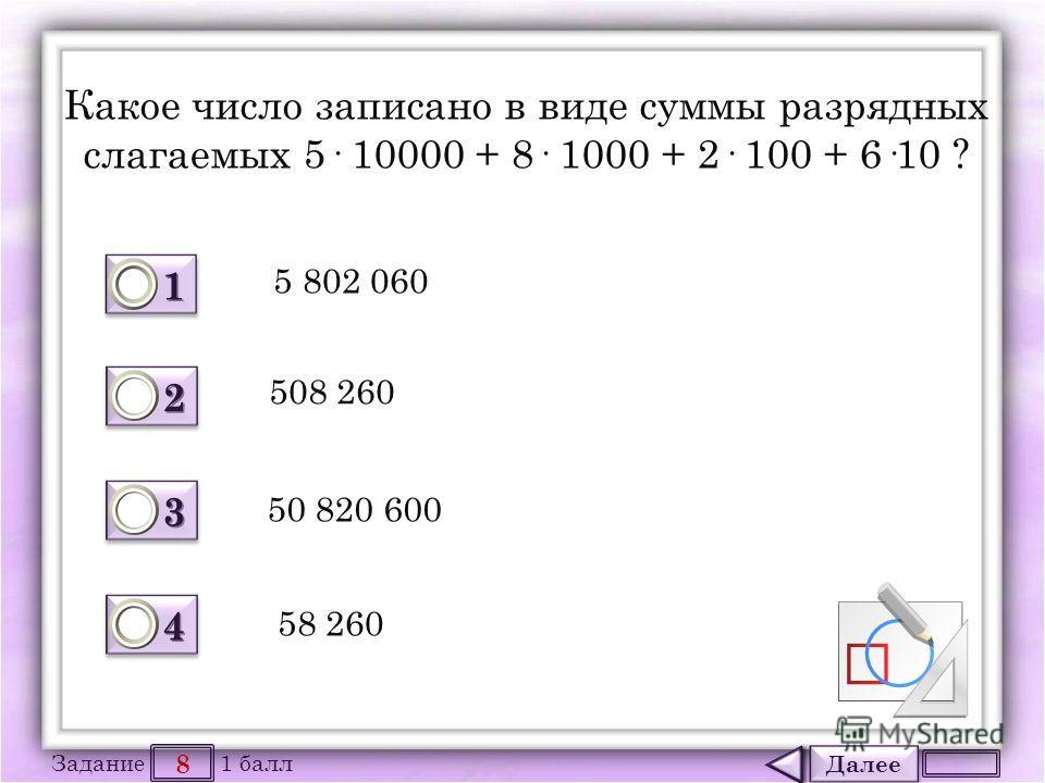 Далее 8 Задание 1 балл 1111 1111 2222 2222 3333 3333 4444 4444 Какое число записано в виде суммы разрядных слагаемых 5· 10000 + 8· 1000 + 2· 100 + 6·10 ? 5 802 060 508 260 50 820 600 58 260