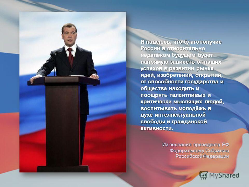 Я надеюсь, что благополучие России в относительно недалёком будущем будет напрямую зависеть от наших успехов в развитии рынка идей, изобретений, открытий, от способности государства и общества находить и поощрять талантливых и критически мыслящих люд