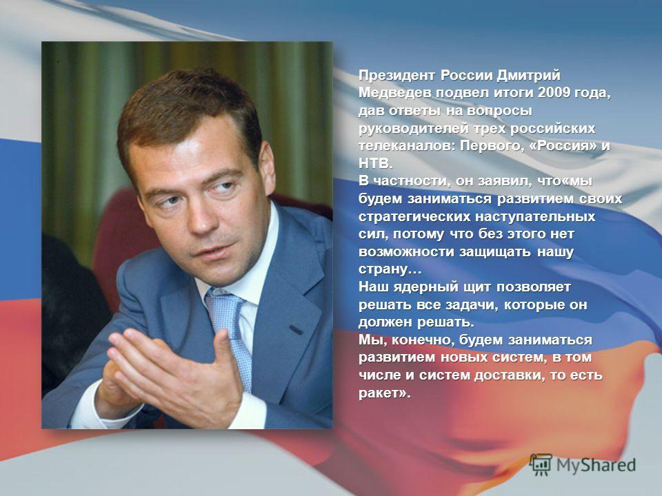 Президент России Дмитрий Медведев подвел итоги 2009 года, дав ответы на вопросы руководителей трех российских телеканалов: Первого, «Россия» и НТВ. В частности, он заявил, что«мы будем заниматься развитием своих стратегических наступательных сил, пот
