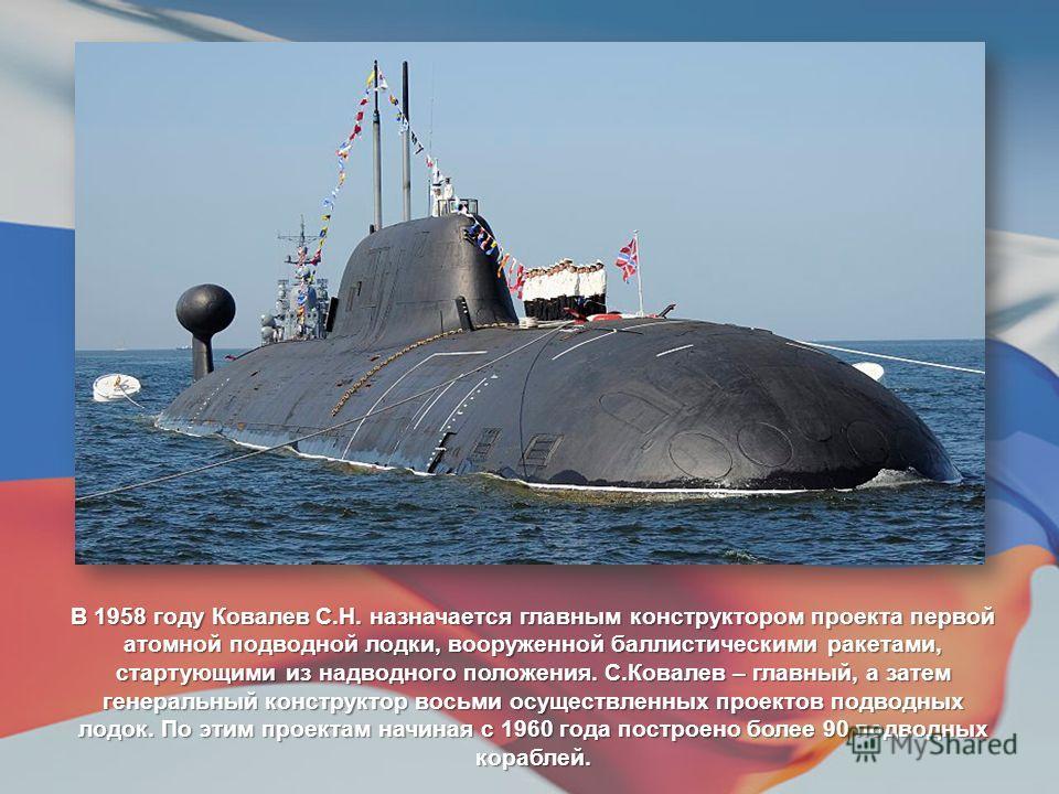 В 1958 году Ковалев С.Н. назначается главным конструктором проекта первой атомной подводной лодки, вооруженной баллистическими ракетами, стартующими из надводного положения. С.Ковалев – главный, а затем генеральный конструктор восьми осуществленных п