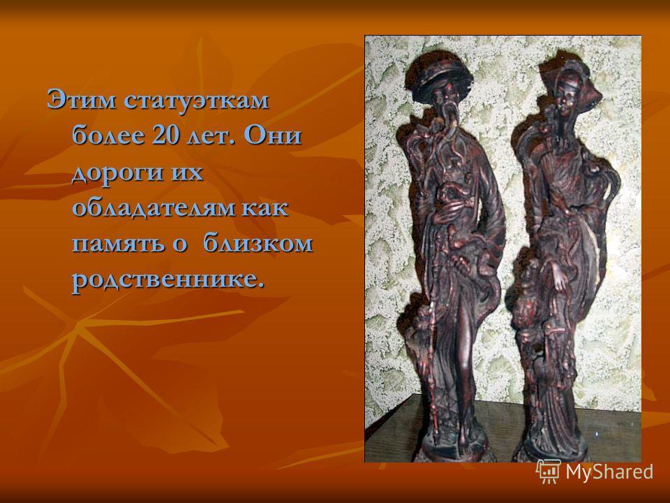 Этим статуэткам более 20 лет. Они дороги их обладателям как память о близком родственнике.