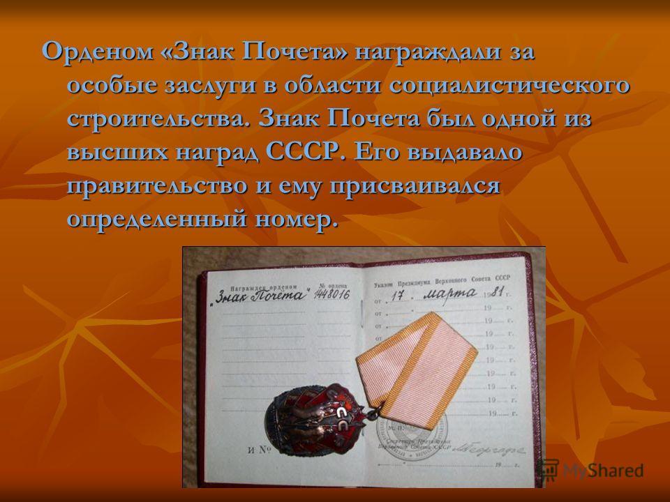 Орденом «Знак Почета» награждали за особые заслуги в области социалистического строительства. Знак Почета был одной из высших наград СССР. Его выдавало правительство и ему присваивался определенный номер.