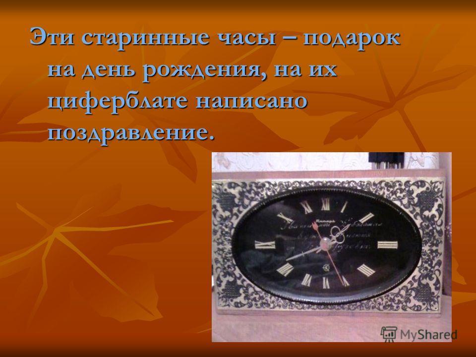 Эти старинные часы – подарок на день рождения, на их циферблате написано поздравление.