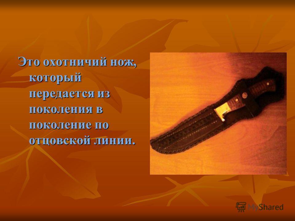 Это охотничий нож, который передается из поколения в поколение по отцовской линии.