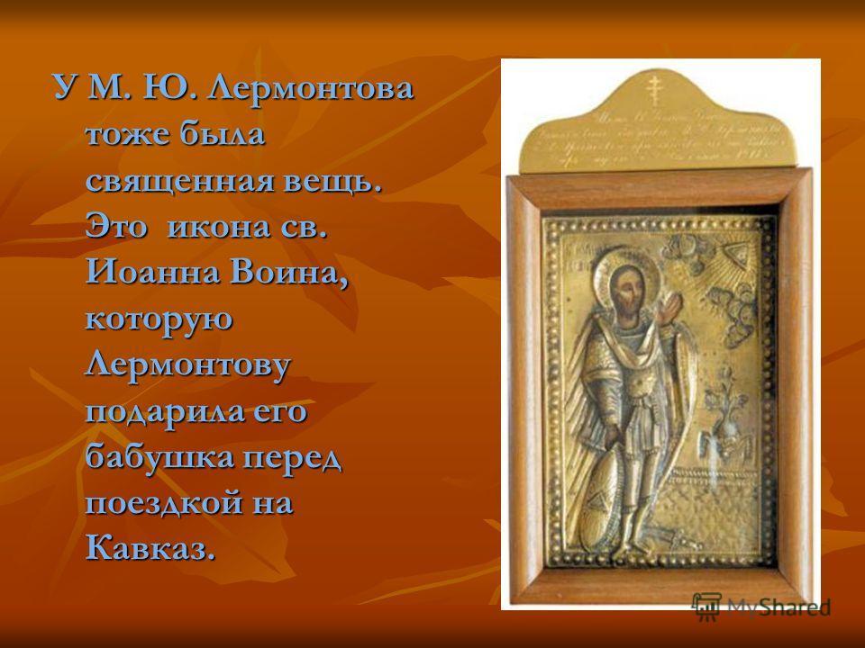 У М. Ю. Лермонтова тоже была священная вещь. Это икона св. Иоанна Воина, которую Лермонтову подарила его бабушка перед поездкой на Кавказ.