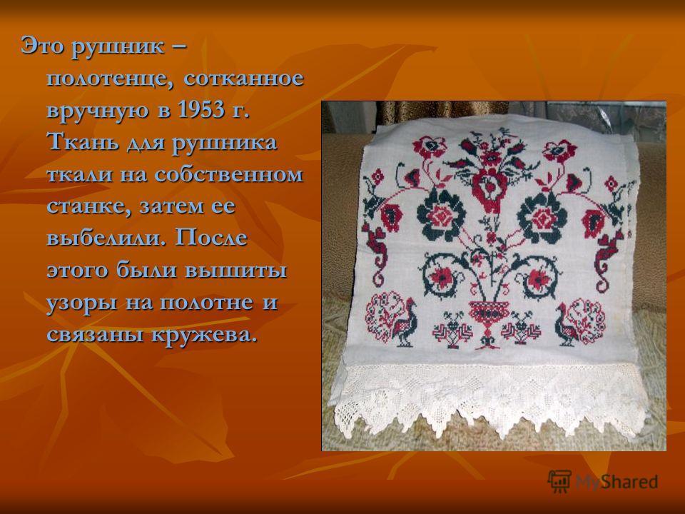 Это рушник – полотенце, сотканное вручную в 1953 г. Ткань для рушника ткали на собственном станке, затем ее выбелили. После этого были вышиты узоры на полотне и связаны кружева.