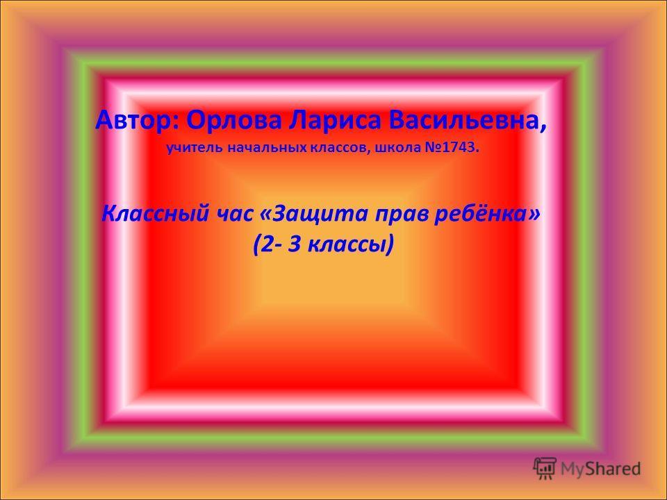 Автор: Орлова Лариса Васильевна, учитель начальных классов, школа 1743. Классный час «Защита прав ребёнка» (2- 3 классы)