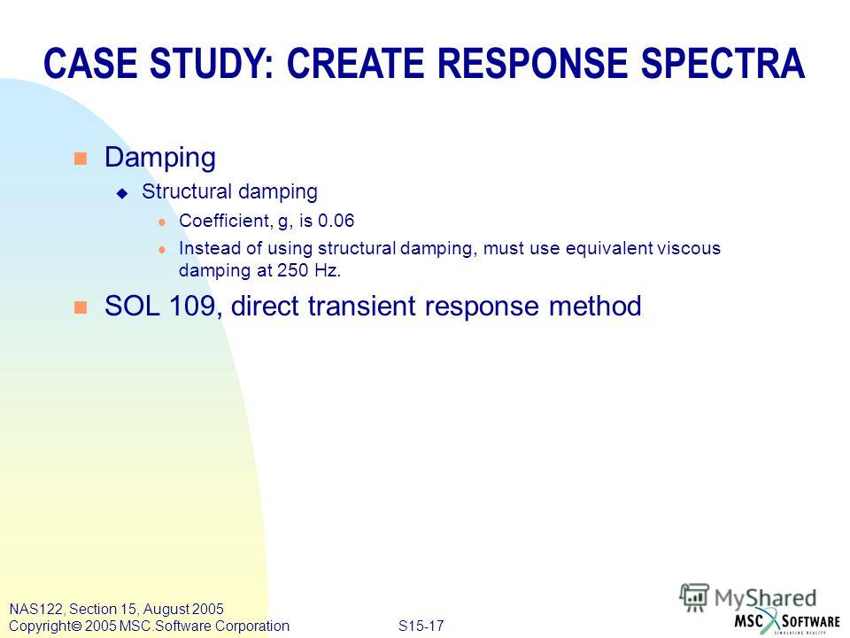 S15-17 NAS122, Section 15, August 2005 Copyright 2005 MSC.Software Corporation CASE STUDY: CREATE RESPONSE SPECTRA n Damping u Structural damping l Coefficient, g, is 0.06 l Instead of using structural damping, must use equivalent viscous damping at