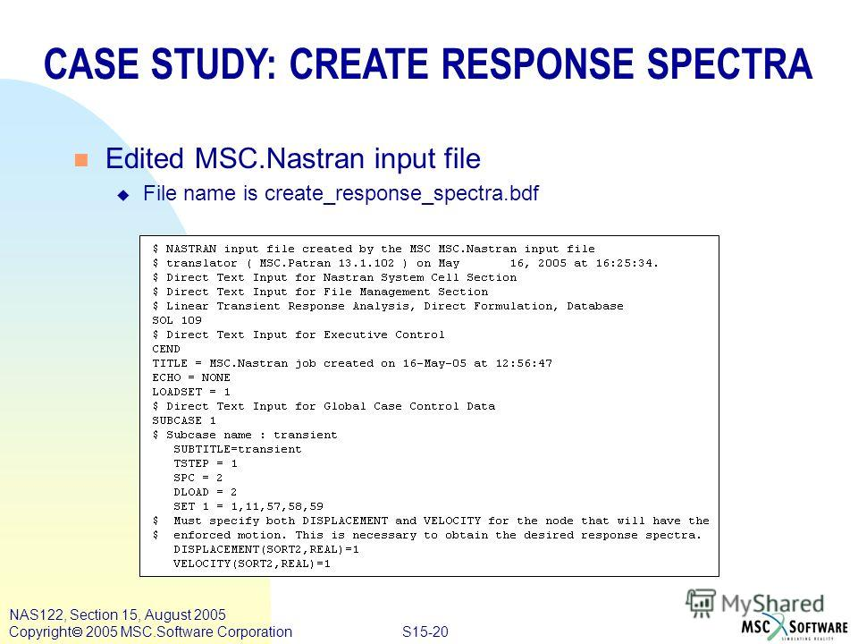 S15-20 NAS122, Section 15, August 2005 Copyright 2005 MSC.Software Corporation CASE STUDY: CREATE RESPONSE SPECTRA n Edited MSC.Nastran input file u File name is create_response_spectra.bdf